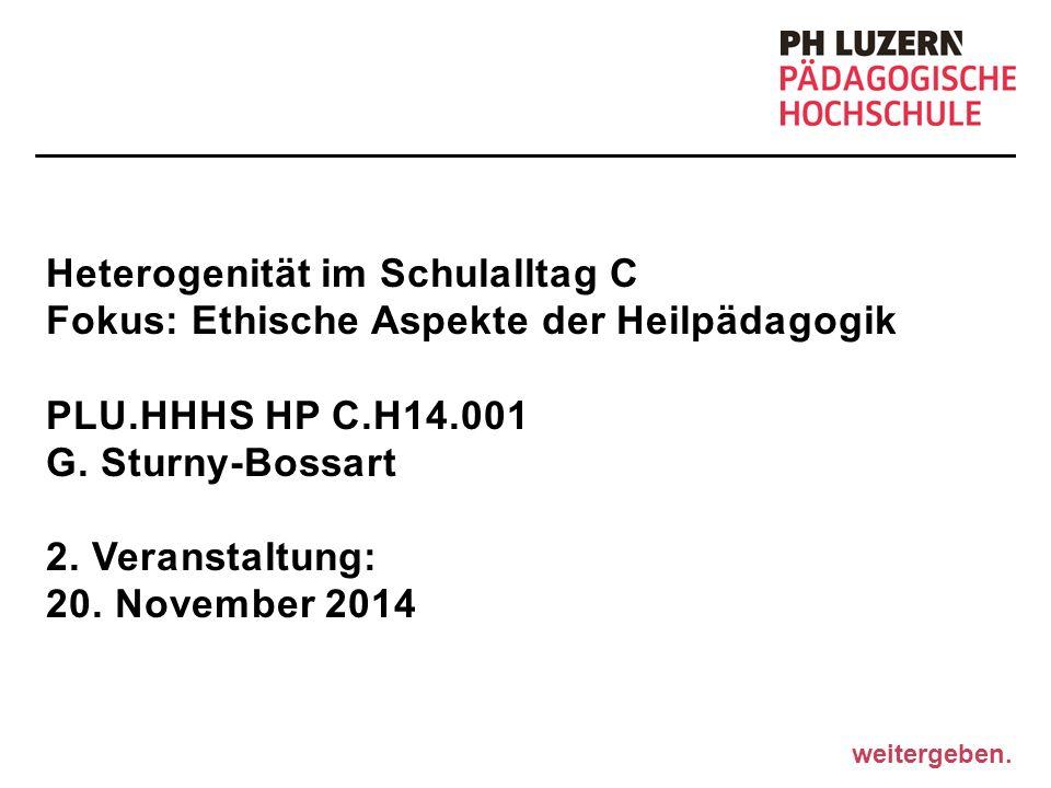 weitergeben. Heterogenität im Schulalltag C Fokus: Ethische Aspekte der Heilpädagogik PLU.HHHS HP C.H14.001 G. Sturny-Bossart 2. Veranstaltung: 20. No