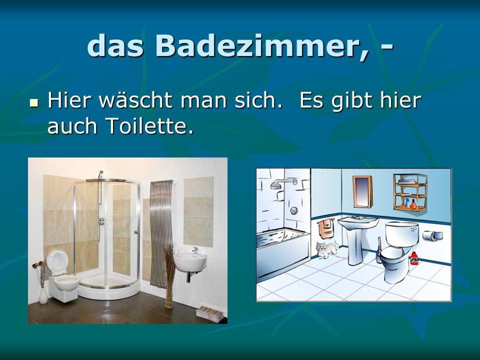 das Badezimmer, - Hier wäscht man sich. Es gibt hier auch Toilette.