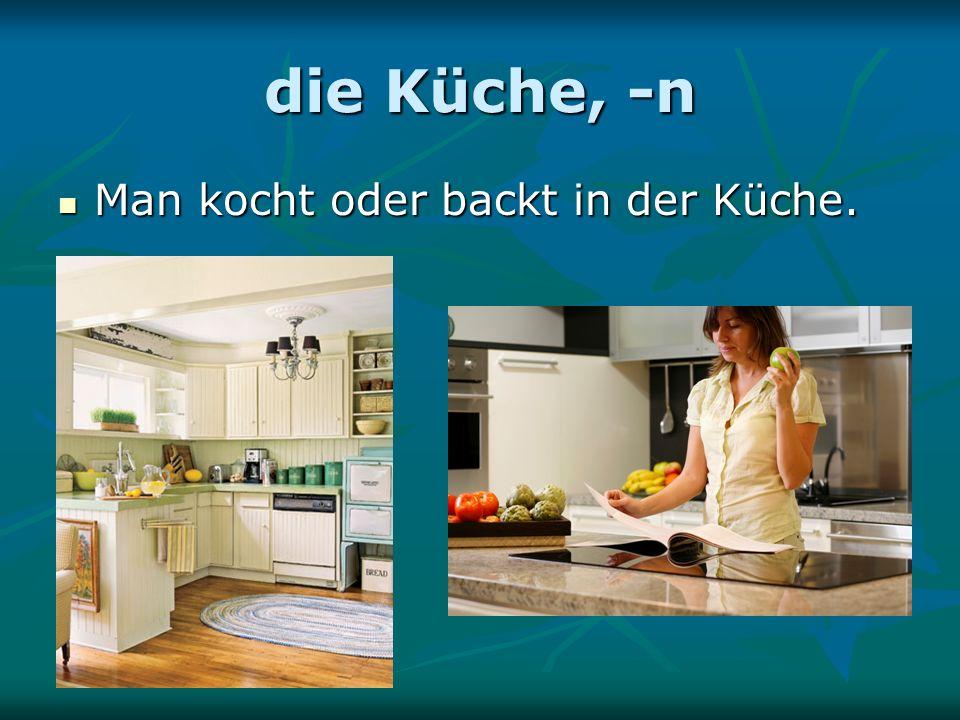 die Küche, -n Man kocht oder backt in der Küche. Man kocht oder backt in der Küche.