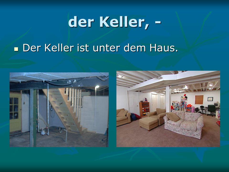 der Keller, - Der Keller ist unter dem Haus. Der Keller ist unter dem Haus.