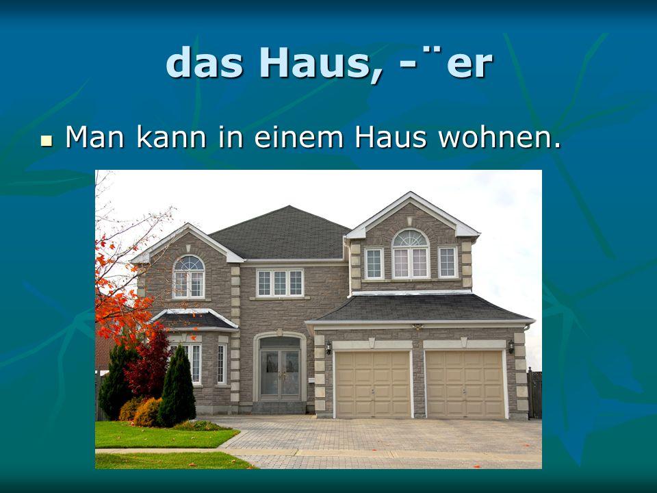 das Haus, -¨er Man kann in einem Haus wohnen. Man kann in einem Haus wohnen.