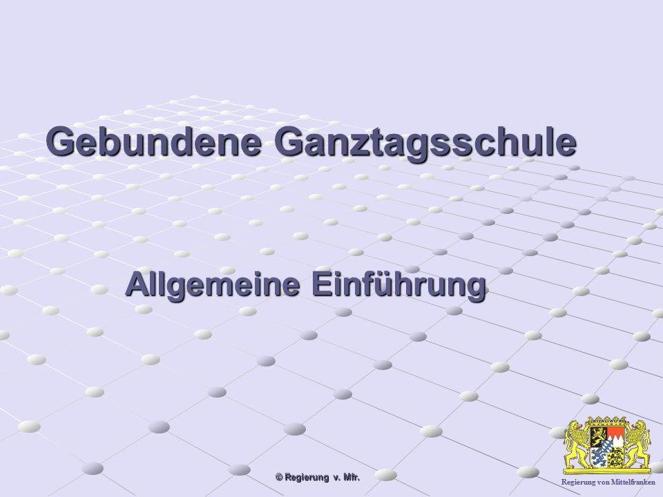 Regierung von Mittelfranken © Regierung v. Mfr. Gebundene Ganztagsschule Allgemeine Einführung