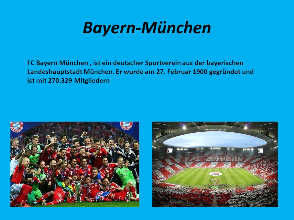 Bayern-München FC Bayern München, ist ein deutscher Sportverein aus der bayerischen Landeshauptstadt München. Er wurde am 27. Februar 1900 gegründet u