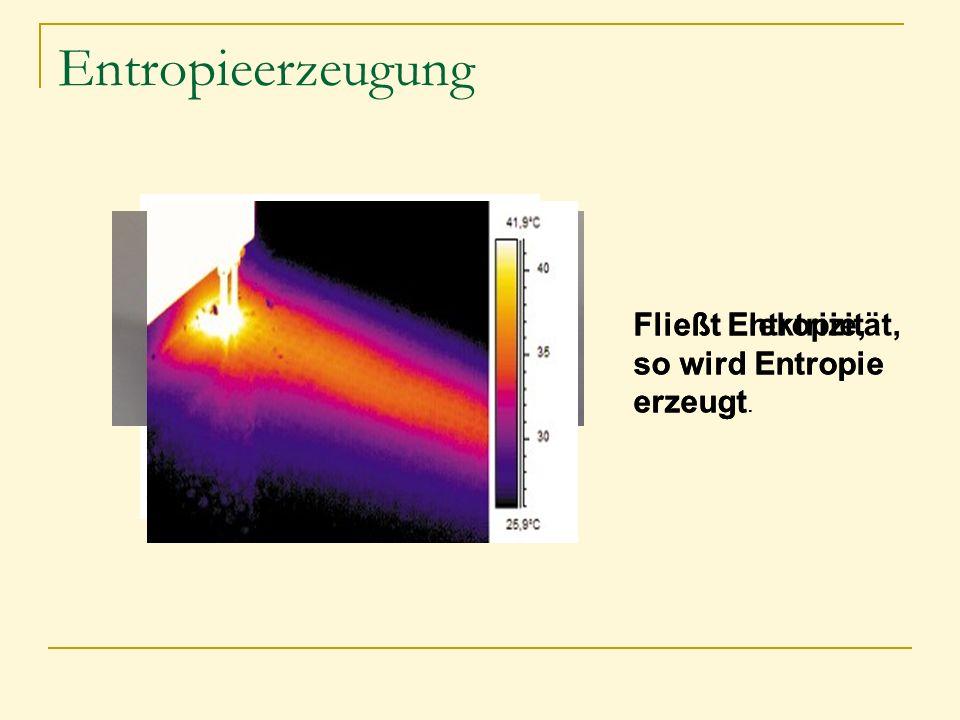 Entropieerzeugung Fließt Elektrizität, so wird Entropie erzeugt. Fließt Entropie, so wird Entropie erzeugt.