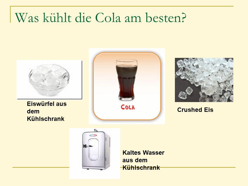 Was kühlt die Cola am besten? Kaltes Wasser aus dem Kühlschrank Eiswürfel aus dem Kühlschrank Crushed Eis