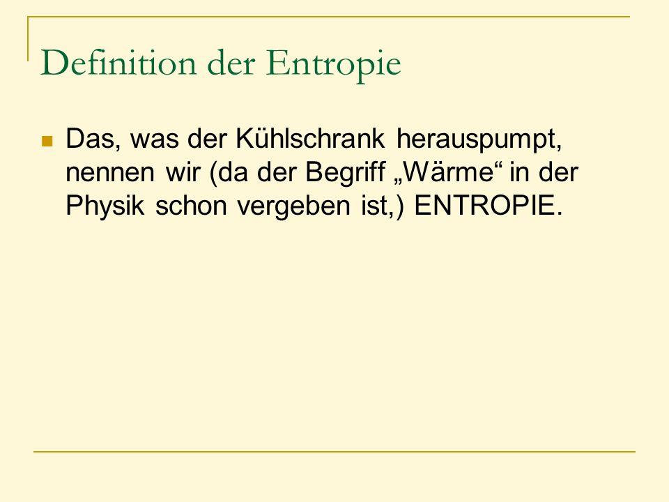 """Definition der Entropie Das, was der Kühlschrank herauspumpt, nennen wir (da der Begriff """"Wärme"""" in der Physik schon vergeben ist,) ENTROPIE."""