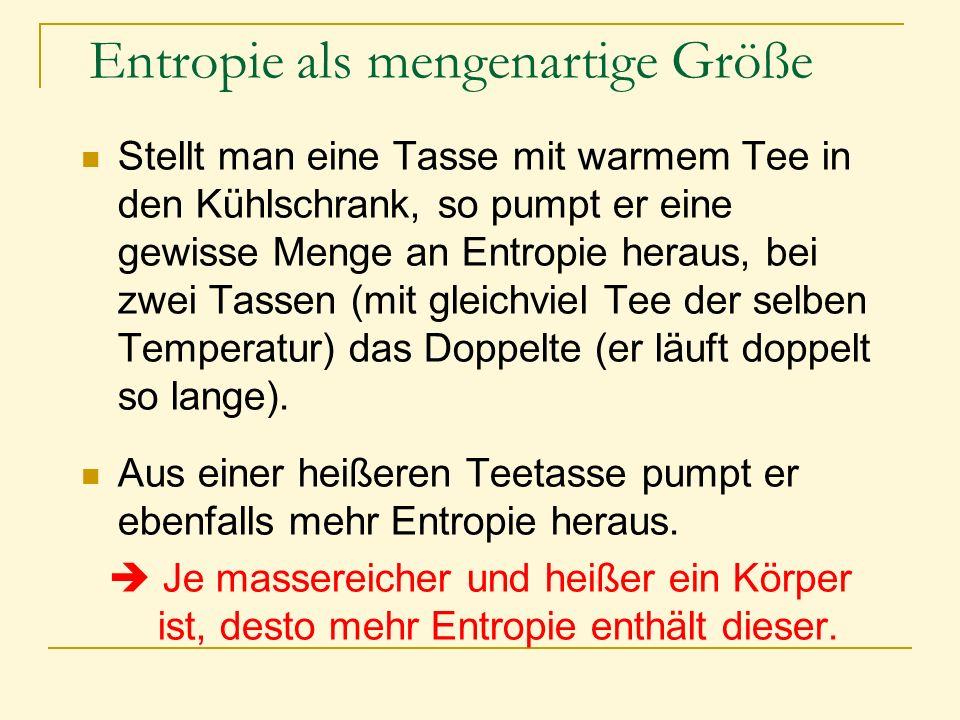 Entropie als mengenartige Größe Stellt man eine Tasse mit warmem Tee in den Kühlschrank, so pumpt er eine gewisse Menge an Entropie heraus, bei zwei T