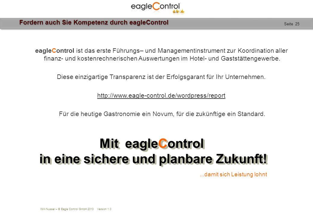 Willi Nusser – © Eagle Control GmbH 2013 Version 1.0 Seite 25 Fordern auch Sie Kompetenz durch eagleControl eagleControl ist das erste Führungs– und Managementinstrument zur Koordination aller finanz- und kostenrechnerischen Auswertungen im Hotel- und Gaststättengewerbe.