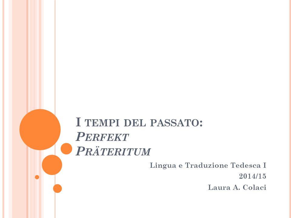 I TEMPI DEL PASSATO : P ERFEKT P RÄTERITUM Lingua e Traduzione Tedesca I 2014/15 Laura A. Colaci