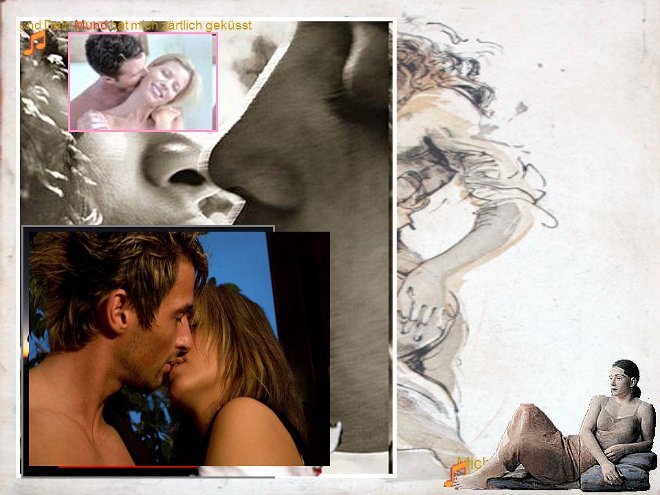 und Dein Mund hat mich zärtlich geküsst Mich so sanft berührt