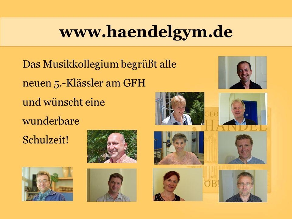 www.haendelgym.de Das Musikkollegium begrüßt alle neuen 5.-Klässler am GFH und wünscht eine wunderbare Schulzeit!