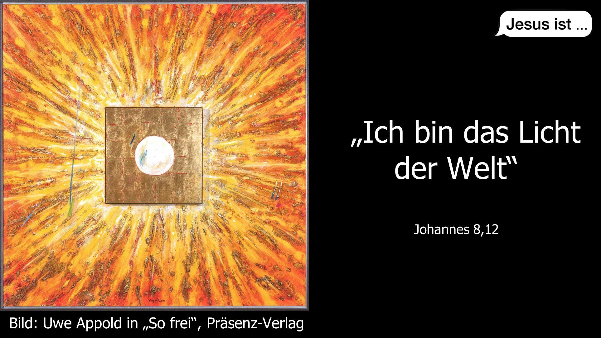 """"""" """" Johannes 8,12 """"Ich bin das Licht der Welt"""" Johannes 8,12 Bild: Uwe Appold in """"So frei"""", Präsenz-Verlag"""