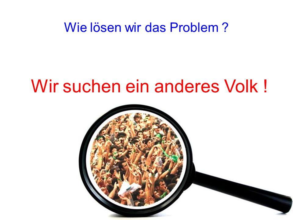 Wie lösen wir das Problem Wir suchen ein anderes Volk !