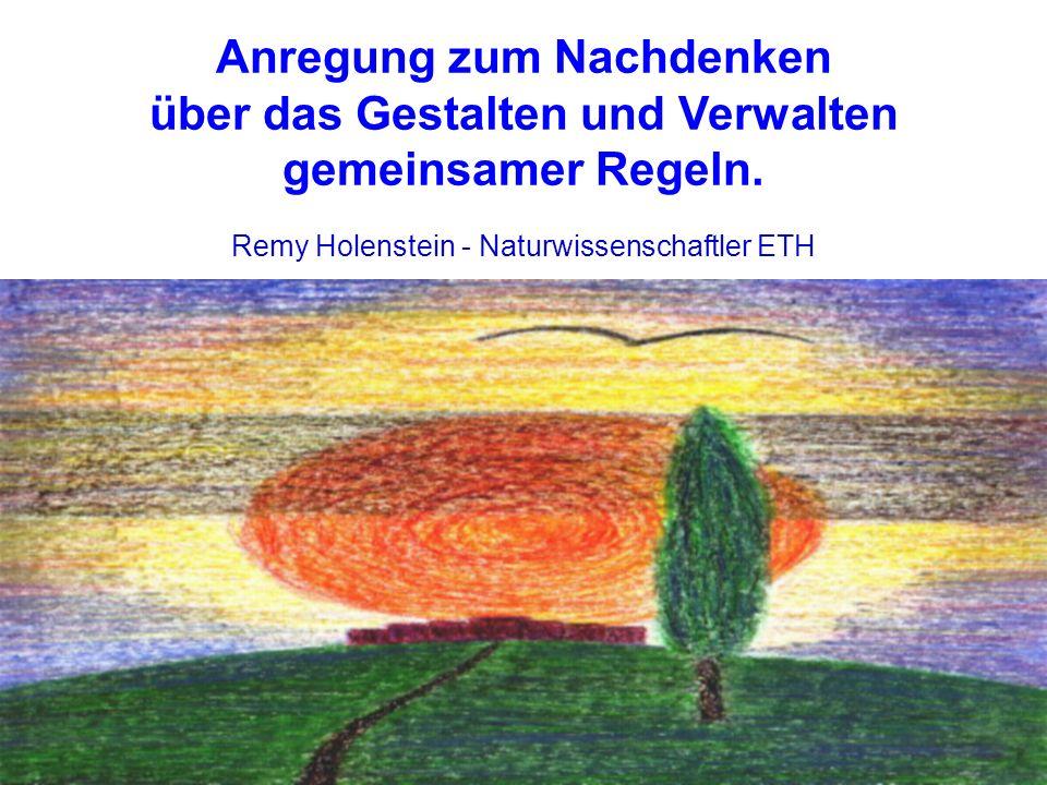 Remy Holenstein - Naturwissenschaftler ETH Anregung zum Nachdenken über das Gestalten und Verwalten gemeinsamer Regeln.
