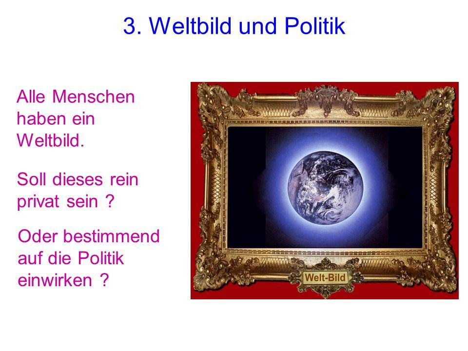 Alle Menschen haben ein Weltbild. 3. Weltbild und Politik Soll dieses rein privat sein ? Oder bestimmend auf die Politik einwirken ?