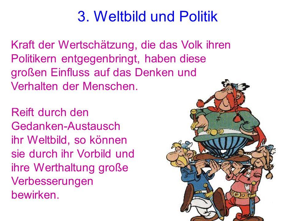 3. Weltbild und Politik Kraft der Wertschätzung, die das Volk ihren Politikern entgegenbringt, haben diese großen Einfluss auf das Denken und Verhalte