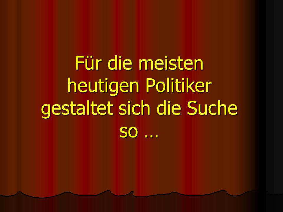 Für die meisten heutigen Politiker gestaltet sich die Suche so …