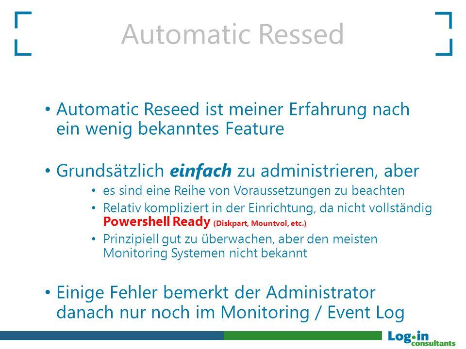 Automatic Ressed Automatic Reseed ist meiner Erfahrung nach ein wenig bekanntes Feature Grundsätzlich einfach zu administrieren, aber es sind eine Reihe von Voraussetzungen zu beachten Relativ kompliziert in der Einrichtung, da nicht vollständig Powershell Ready (Diskpart, Mountvol, etc.) Prinzipiell gut zu überwachen, aber den meisten Monitoring Systemen nicht bekannt Einige Fehler bemerkt der Administrator danach nur noch im Monitoring / Event Log