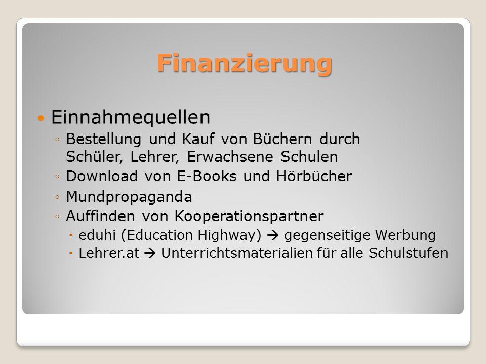 Finanzierung Einnahmequellen ◦Bestellung und Kauf von Büchern durch Schüler, Lehrer, Erwachsene Schulen ◦Download von E-Books und Hörbücher ◦Mundpropaganda ◦Auffinden von Kooperationspartner  eduhi (Education Highway)  gegenseitige Werbung  Lehrer.at  Unterrichtsmaterialien für alle Schulstufen