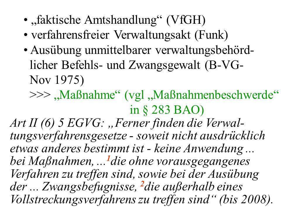"""""""faktische Amtshandlung (VfGH) verfahrensfreier Verwaltungsakt (Funk) Ausübung unmittelbarer verwaltungsbehörd- licher Befehls- und Zwangsgewalt (B-VG- Nov 1975) >>> """"Maßnahme (vgl """"Maßnahmenbeschwerde in § 283 BAO) Art II (6) 5 EGVG: """"Ferner finden die Verwal- tungsverfahrensgesetze - soweit nicht ausdrücklich etwas anderes bestimmt ist - keine Anwendung..."""
