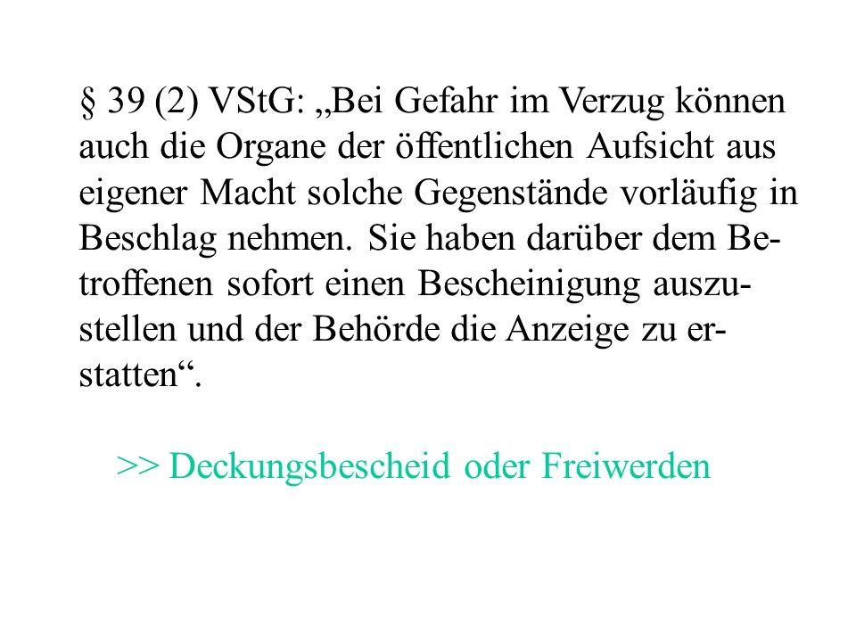"""§ 39 (2) VStG: """"Bei Gefahr im Verzug können auch die Organe der öffentlichen Aufsicht aus eigener Macht solche Gegenstände vorläufig in Beschlag nehmen."""