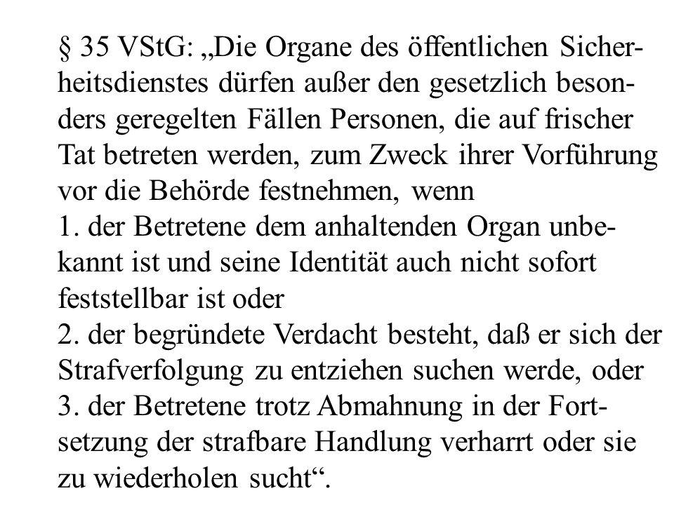 """§ 35 VStG: """"Die Organe des öffentlichen Sicher- heitsdienstes dürfen außer den gesetzlich beson- ders geregelten Fällen Personen, die auf frischer Tat betreten werden, zum Zweck ihrer Vorführung vor die Behörde festnehmen, wenn 1."""
