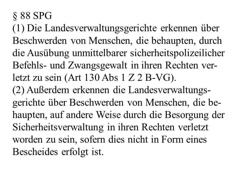 § 88 SPG (1) Die Landesverwaltungsgerichte erkennen über Beschwerden von Menschen, die behaupten, durch die Ausübung unmittelbarer sicherheitspolizeilicher Befehls- und Zwangsgewalt in ihren Rechten ver- letzt zu sein (Art 130 Abs 1 Z 2 B-VG).
