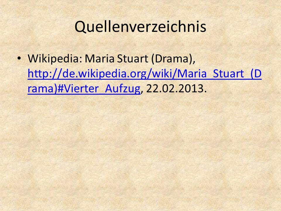 Quellenverzeichnis Wikipedia: Maria Stuart (Drama), http://de.wikipedia.org/wiki/Maria_Stuart_(D rama)#Vierter_Aufzug, 22.02.2013.