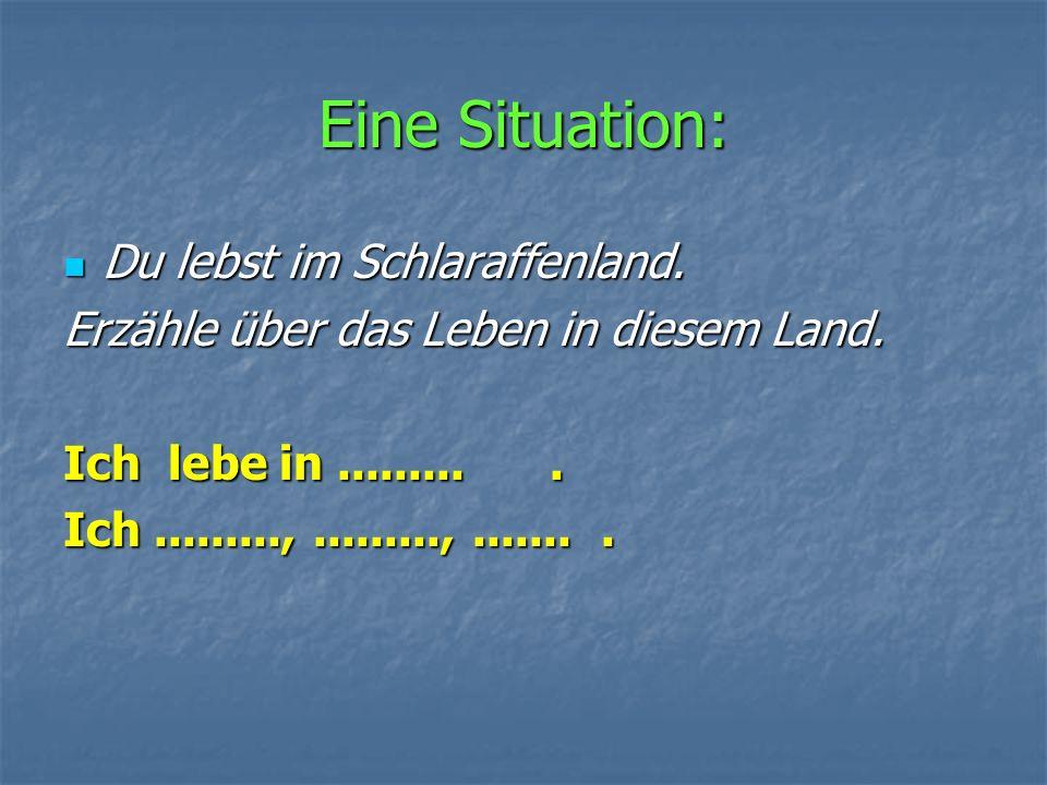 Еine Situation: Du lebst im Schlaraffenland.Du lebst im Schlaraffenland.