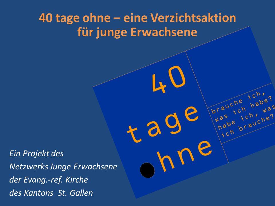 40 tage ohne – eine Verzichtsaktion für junge Erwachsene Ein Projekt des Netzwerks Junge Erwachsene der Evang.-ref. Kirche des Kantons St. Gallen