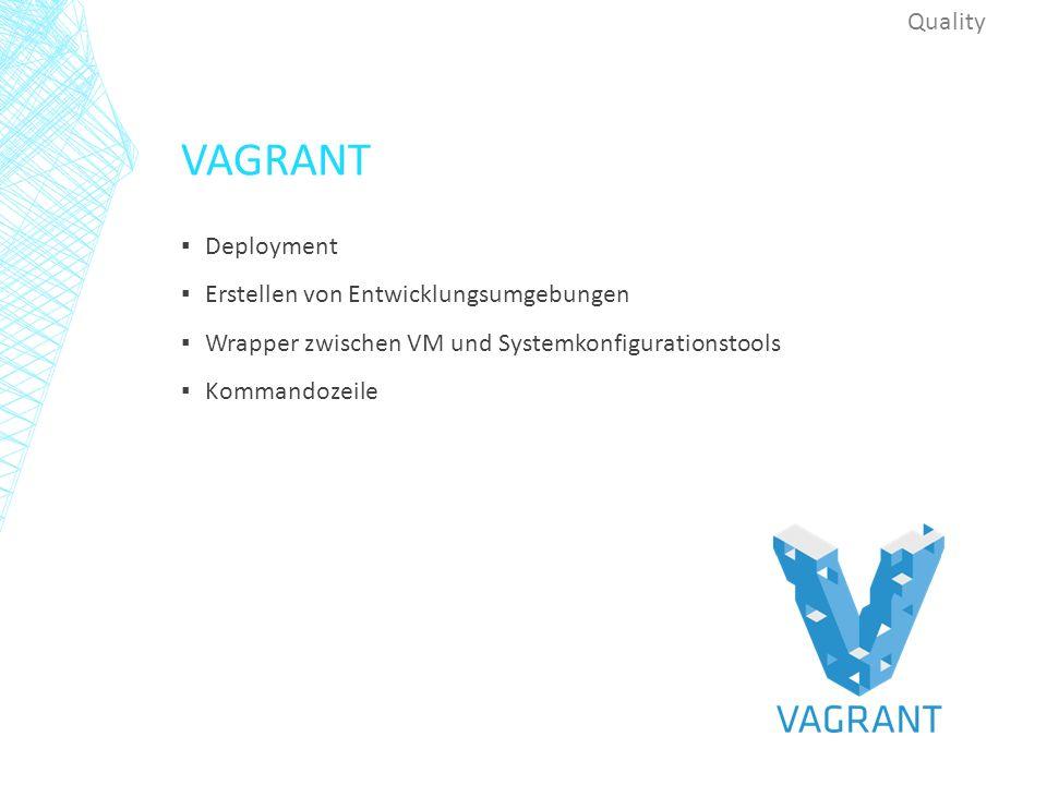 VAGRANT ▪ Deployment ▪ Erstellen von Entwicklungsumgebungen ▪ Wrapper zwischen VM und Systemkonfigurationstools ▪ Kommandozeile Quality