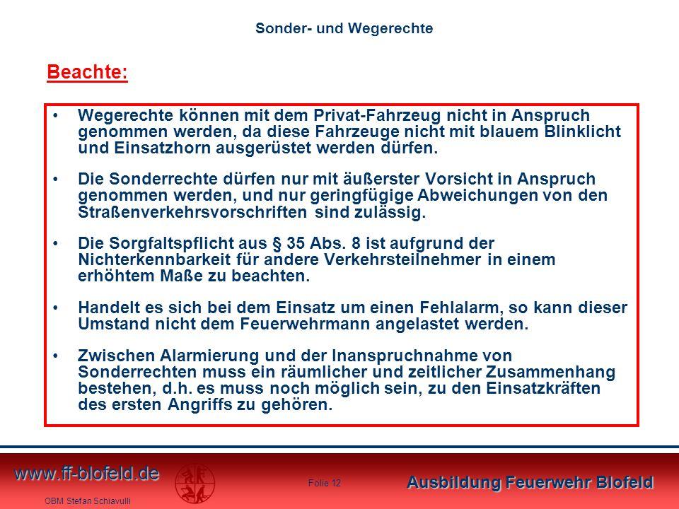 OBM Stefan Schiavulli www.ff-blofeld.de Ausbildung Feuerwehr Blofeld Folie 12 Sonder- und Wegerechte Wegerechte können mit dem Privat-Fahrzeug nicht i