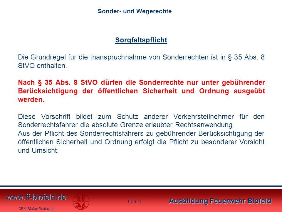 OBM Stefan Schiavulli www.ff-blofeld.de Ausbildung Feuerwehr Blofeld Folie 15 Sorgfaltspflicht Die Grundregel für die Inanspruchnahme von Sonderrechte