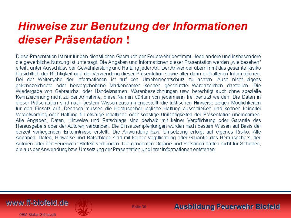 OBM Stefan Schiavulli www.ff-blofeld.de Ausbildung Feuerwehr Blofeld Folie 30 ! Hinweise zur Benutzung der Informationen dieser Präsentation ! Diese P