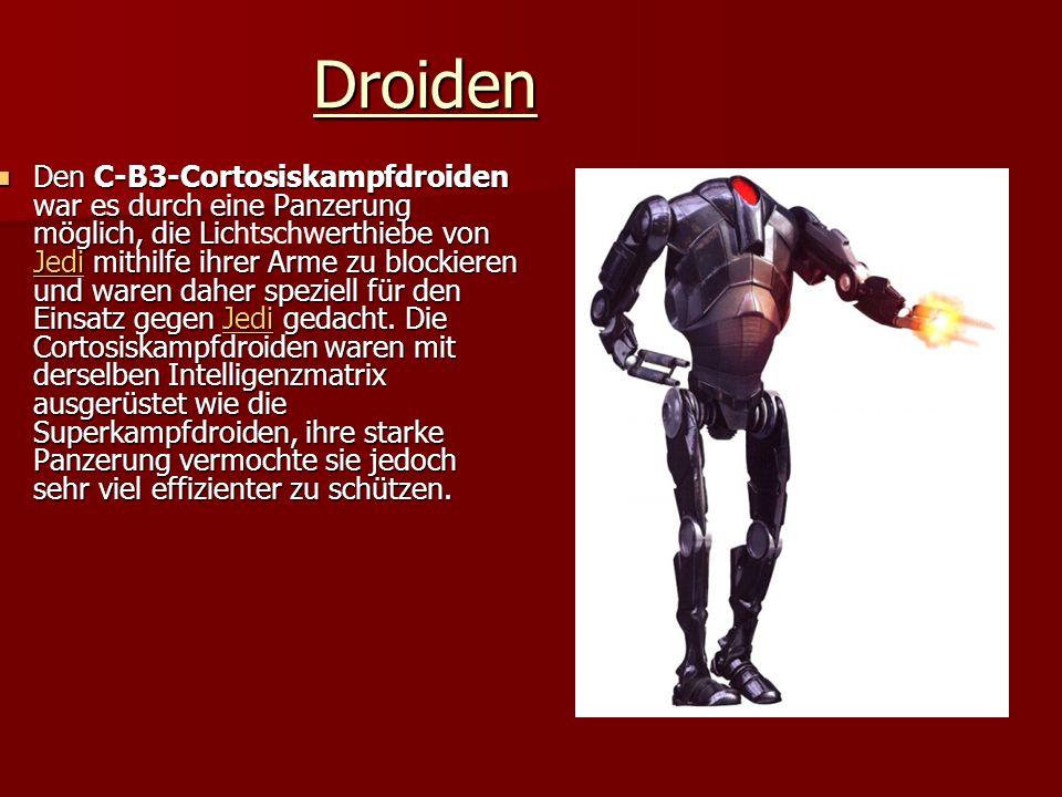 Droiden Den C-B3-Cortosiskampfdroiden war es durch eine Panzerung möglich, die Licerthiebe von Jedi mithilfe ihrer Arme zu blockieren und waren daher speziell für den Einsatz gegen Jedi gedacht.