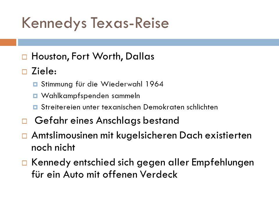 Kennedys Texas-Reise  Houston, Fort Worth, Dallas  Ziele:  Stimmung für die Wiederwahl 1964  Wahlkampfspenden sammeln  Streitereien unter texanischen Demokraten schlichten  Gefahr eines Anschlags bestand  Amtslimousinen mit kugelsicheren Dach existierten noch nicht  Kennedy entschied sich gegen aller Empfehlungen für ein Auto mit offenen Verdeck