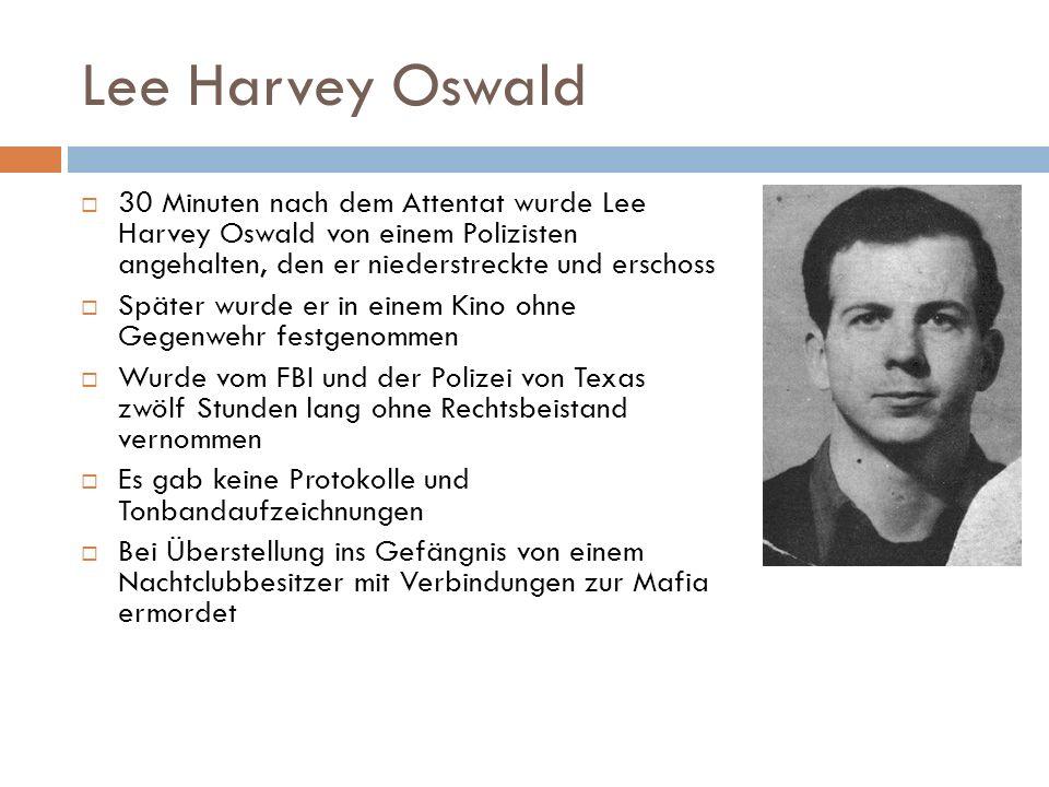 Lee Harvey Oswald  30 Minuten nach dem Attentat wurde Lee Harvey Oswald von einem Polizisten angehalten, den er niederstreckte und erschoss  Später wurde er in einem Kino ohne Gegenwehr festgenommen  Wurde vom FBI und der Polizei von Texas zwölf Stunden lang ohne Rechtsbeistand vernommen  Es gab keine Protokolle und Tonbandaufzeichnungen  Bei Überstellung ins Gefängnis von einem Nachtclubbesitzer mit Verbindungen zur Mafia ermordet