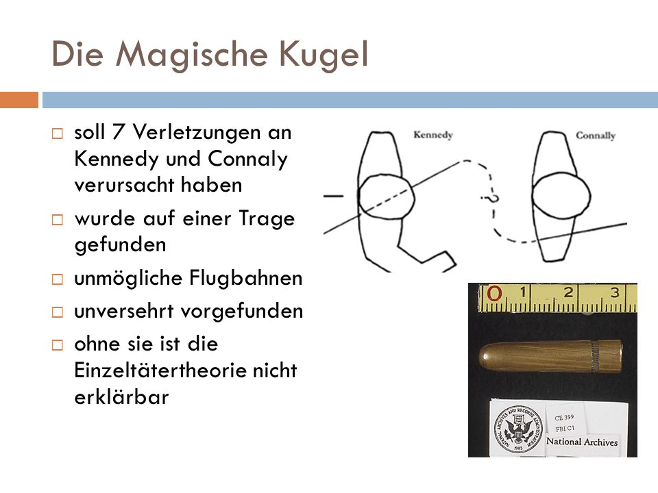 Die Magische Kugel  soll 7 Verletzungen an Kennedy und Connaly verursacht haben  wurde auf einer Trage gefunden  unmögliche Flugbahnen  unversehrt vorgefunden  ohne sie ist die Einzeltätertheorie nicht erklärbar