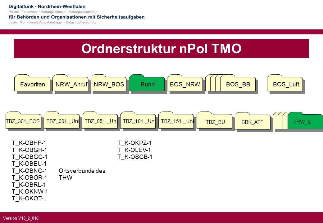 Version V13_2_016 Ordnerstruktur nPol TMO TBZ_301_BOSTBZ_001-_UniTBZ_051-_UniTBZ_101-_UniTBZ_151-_Uni TBZ_BUBBK_ATF FavoritenNRW_AnrufNRW_BOSBundBOS_NRWBOS_BBBOS_Luft BOS_BB THW_K T_K-OBHF-1 T_K-OBGH-1 T_K-OBGG-1 T_K-OBEU-1 T_K-OBNG-1 T_K-OBOR-1 T_K-OBRL-1 T_K-OKNW-1 T_K-OKOT-1 Ortsverbände des THW T_K-OKPZ-1 T_K-OLEV-1 T_K-OSGB-1