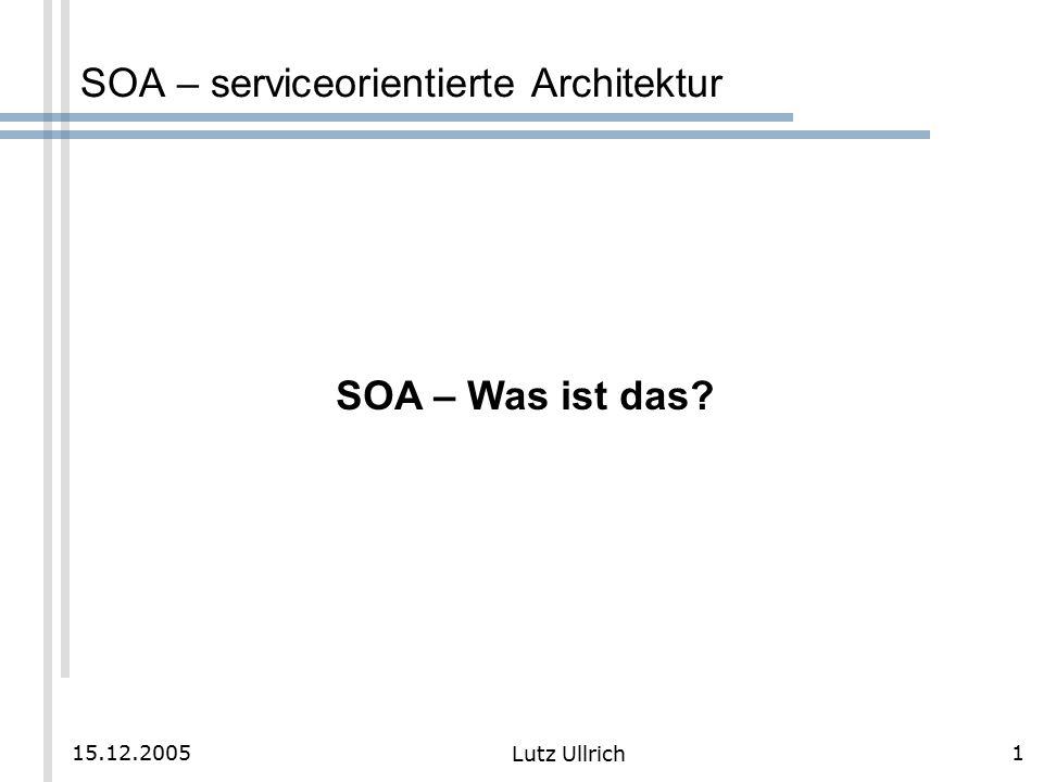 1 Lutz Ullrich 15.12.2005 SOA – serviceorientierte Architektur SOA – Was ist das