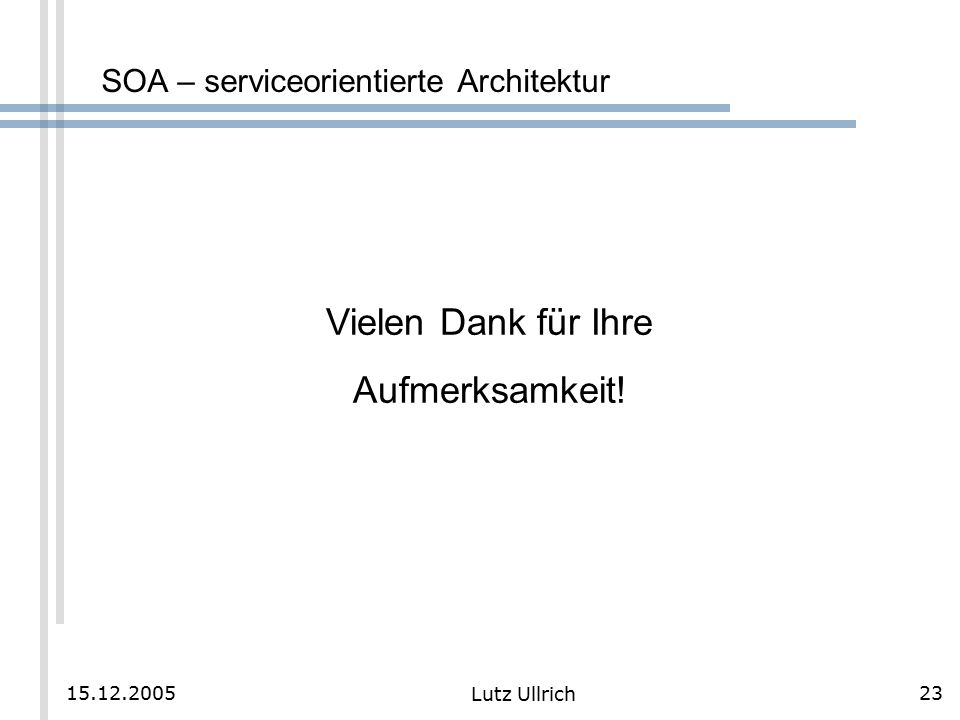 23 Lutz Ullrich 15.12.2005 SOA – serviceorientierte Architektur Vielen Dank für Ihre Aufmerksamkeit!
