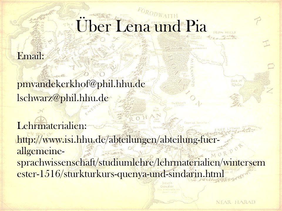 Über Lena und Pia Email: pmvandekerkhof@phil.hhu.de lschwarz@phil.hhu.de Lehrmaterialien: http://www.isi.hhu.de/abteilungen/abteilung-fuer- allgemeine- sprachwissenschaft/studiumlehre/lehrmaterialien/wintersem ester-1516/sturkturkurs-quenya-und-sindarin.html