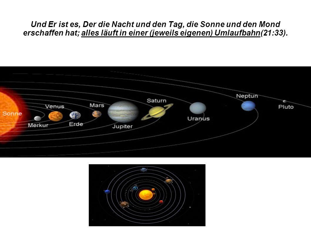 Und Er ist es, Der die Nacht und den Tag, die Sonne und den Mond erschaffen hat; alles läuft in einer (jeweils eigenen) Umlaufbahn(21:33).