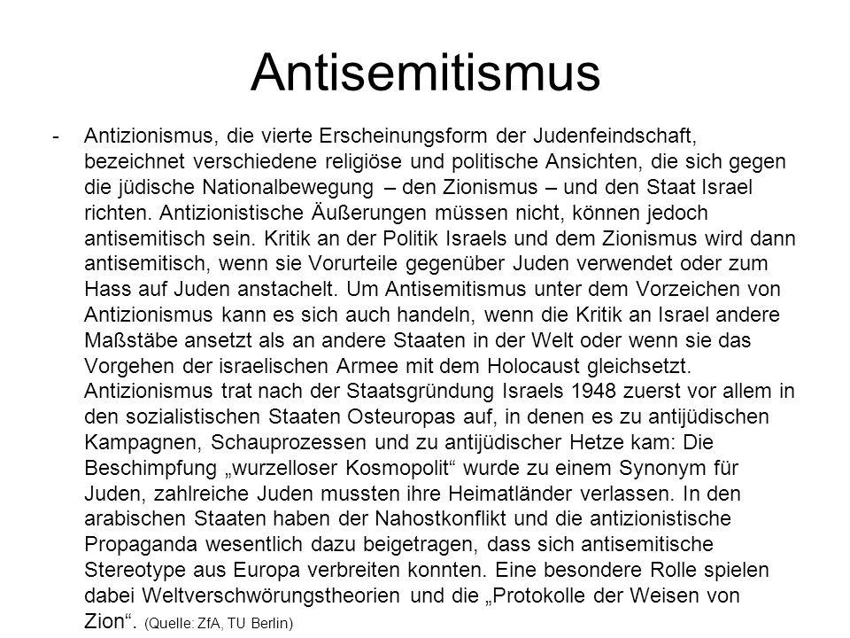 Antisemitismus -Antizionismus, die vierte Erscheinungsform der Judenfeindschaft, bezeichnet verschiedene religiöse und politische Ansichten, die sich gegen die jüdische Nationalbewegung – den Zionismus – und den Staat Israel richten.