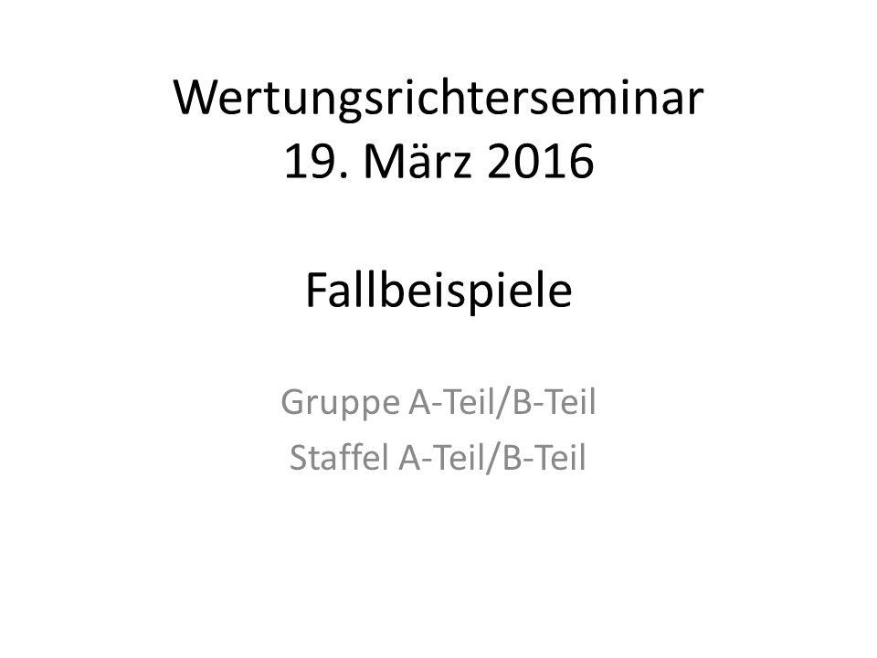 Wertungsrichterseminar 19. März 2016 Fallbeispiele Gruppe A-Teil/B-Teil Staffel A-Teil/B-Teil