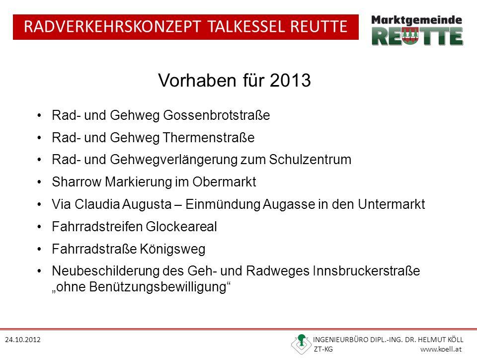 RADVERKEHRSKONZEPT TALKESSEL REUTTE 24.10.2012 INGENIEURBÜRO DIPL.-ING. DR. HELMUT KÖLL ZT-KG www.koell.at Vorhaben für 2013 Rad- und Gehweg Gossenbro