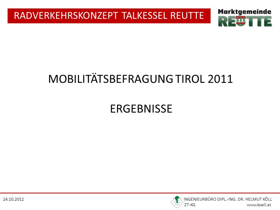 RADVERKEHRSKONZEPT TALKESSEL REUTTE 24.10.2012 INGENIEURBÜRO DIPL.-ING. DR. HELMUT KÖLL ZT-KG www.koell.at MOBILITÄTSBEFRAGUNG TIROL 2011 ERGEBNISSE
