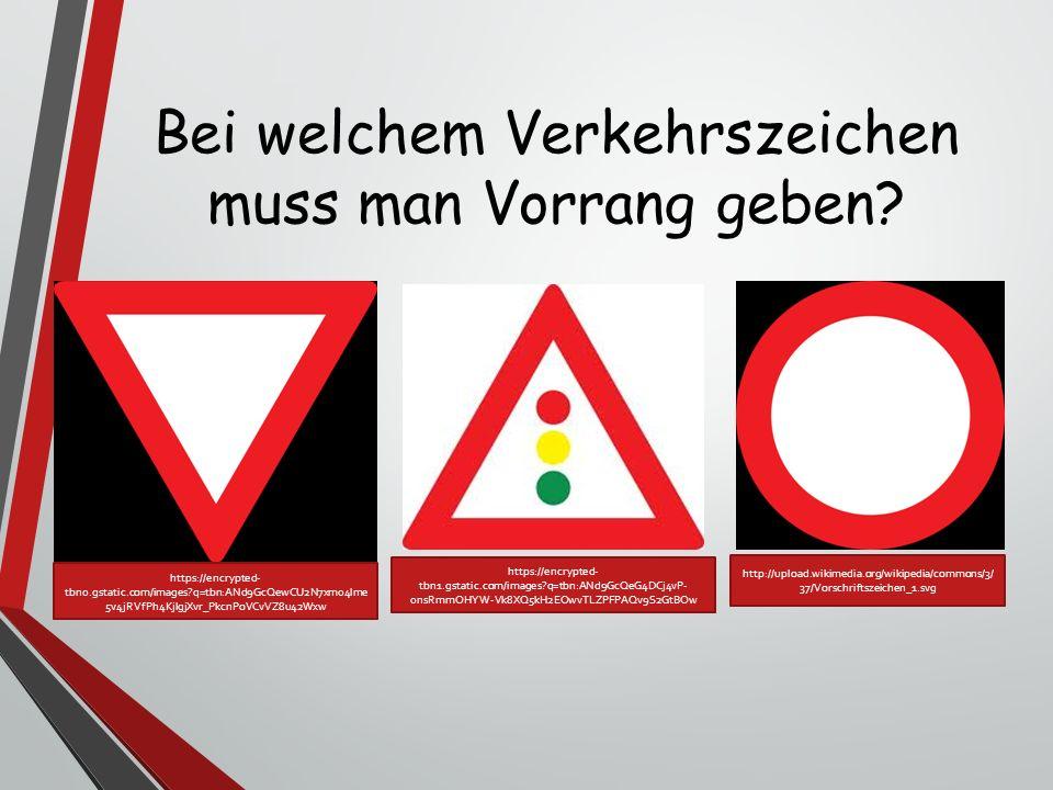 Bei welchem Verkehrszeichen muss man Vorrang geben? https://encrypted- tbn0.gstatic.com/images?q=tbn:ANd9GcQewCU2N7xm04lme 5v4jRVfPh4KjlgjXvr_PkcnPoVC