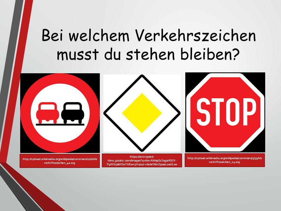 Bei welchem Verkehrszeichen musst du stehen bleiben? http://upload.wikimedia.org/wikipedia/commons/1/1b/Vo rschriftszeichen_4a.svg https://encrypted-
