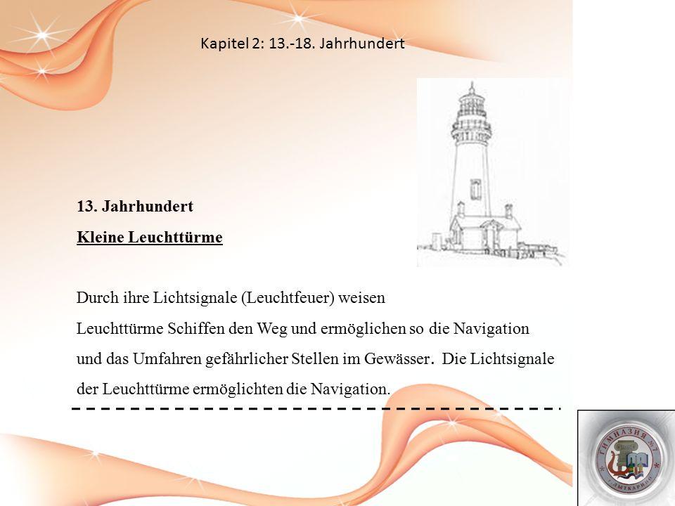 Kapitel 2: 13.-18. Jahrhundert 13. Jahrhundert Kleine Leuchttürme Durch ihre Lichtsignale (Leuchtfeuer) weisen Leuchttürme Schiffen den Weg und ermögl